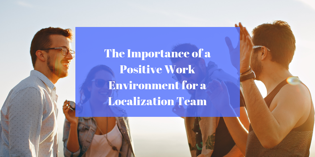 The Importance of a Positive Work Environment for a Localization Team
